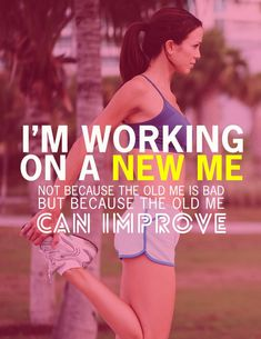 """""""I'm working on a new me. Not because the old me is bad, but because the old me can improve."""""""