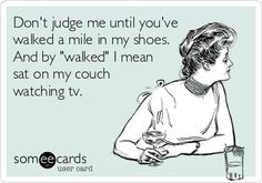 Dont judge me until youve walked a mile in my shoes. And by walked I mean sat on my couch watching tv.