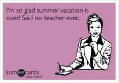 I'm so glad summer vacation is over! Said no teacher ever...