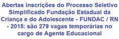 A Fundação Estadual da Criança e do Adolescente - FUNDAC / RN, faz saber da abertura de Processo Seletivo Público que visa selecionar 279 (duzentos e setenta e nove) candidatos, homens e mulheres, para o cargo temporário de Agente Educacional na função de Educador, para atuar nas cidades de Natal, Caicó e ou Mossoró, no Estado do Rio Grande do Norte. O requisito escolar exigido é em Nível Médio. A remuneração oferecida é de R$ 1.897,00 (um mil, oitocentos e noventa e sete reais).