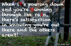That's why I like to run in the rain!