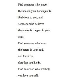 Find someone who traces the lines in your hands just to feel close to you and someone who believes the oceanis trapped in your eyes. Find someone who love the bones in your body and loves the skin you live in. Find someone who will help you love yourself. The Words, Great Quotes, Quotes To Live By, Inspirational Quotes, Words Quotes, Me Quotes, Sayings, Qoutes, Pretty Words