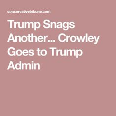 Trump Snags Another... Crowley Goes to Trump Admin
