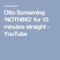 Otto Screaming 'NOTHING' for 10 minutes straight - YouTube