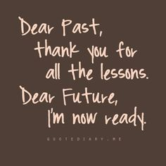 Dear past, thank you for the lesson. Dear future, I'm ready now. Great Quotes, Quotes To Live By, Me Quotes, Motivational Quotes, Inspirational Quotes, Famous Quotes, Positive Quotes, Bitch Quotes, Positive Thoughts