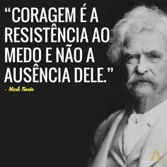 Coragem é a resistência ao medo e não à ausência dele. – Mark Twain