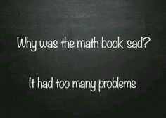 Why was the math book sad? It had too many problems.