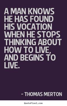 Thomas Merton - A man knows he has found his vocation when he stops..