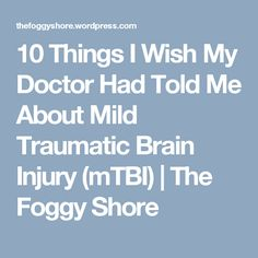 10 Things I Wish My Doctor Had Told Me About Mild Traumatic Brain Injury (mTBI) | The Foggy Shore