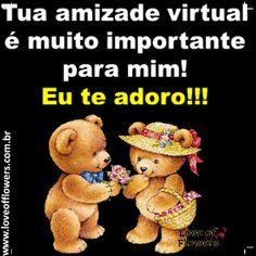 Tua amizade virtual é muito importante para mim! Eu te adoro!!!