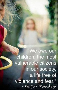 """""""We owe our children... a life free of violence and fear."""" ~ Nelson Mandela"""