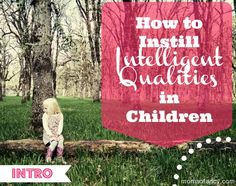 Intelligent Qualities Children Series: Intro. How to Instill Intelligent Qualities in Children. 12 qualities to look for.