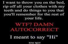 LOL    Damned autocorrect.... -Immortalis
