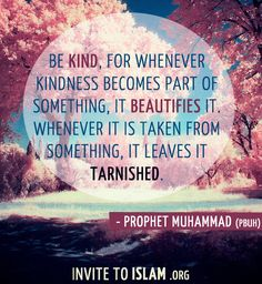 Be kind, for whenever kindness becomes part of something, it beautifies it. Whenever it is taken from something, it leaves it tarnished. ~Prophet Muhammad (pbuh)