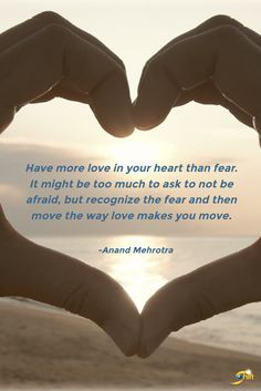 """""""Have more love in your heart than fear. It might be too much to ask to not be afraid, but recognize the fear and then move the way love makes you move."""" - Anand Mehrotra  http://theshiftnetwork.com/?utm_source=pinterest&utm_medium=social&utm_campaign=quote"""