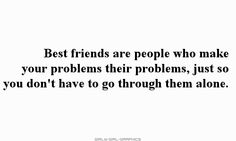 Best friends are people who make your problems their problems, just so you don't have to go through them alone.