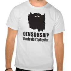 "Beard shirt with text stating ""Censorship, Homie don't play that"" to support Phil Robertson of Duck Dynasty on that TV network. #supportphil #duckdynasty #censorship #freespeech #freedomofreligion #beard #shirt #redneck"