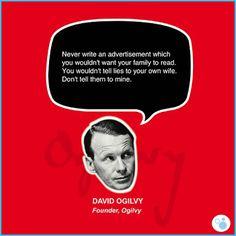 """CHÂM NGÔN HAY CỦA CÁC ÔNG TRÙM QUẢNG CÁO  David Ogilvy - Sáng lập O&M """"Đừng viết một mẩu quảng cáo mà bạn không muốn gia đình mình đọc. Bạn sẽ không nói dối với vợ mình. Đừng xạo sự với tôi."""""""
