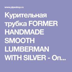 Курительная трубка FORMER HANDMADE SMOOTH LUMBERMAN WITH SILVER - Описание товара