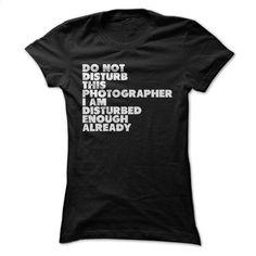 Do Not Disturb This Photographer T Shirt, Hoodie, Sweatshirts - make your own shirt #teeshirt #hoodie