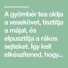 A gyömbér tea oldja a vesekövet, tisztítja a májat, és elpusztítja a rákos sejteket. Így kell elkészítened, hogy hasson! - Segithetek.blog.hu Health Fitness, Therapy, Math Equations, Tea, Blog, Life, Blogging, Healing, Fitness