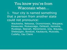 Lol I've lived in 3 of these cities Kenosha, Oshkosh, and Eau Claire. Eau Claire is the one I've experienced with the most people pronouncing wrong lol Wisconsin Funny, Milwaukee Wisconsin, Minnesota Funny, Wisconsin Cheese, Madison Wisconsin, Nerd, Green Bay, Swagg, Back Home