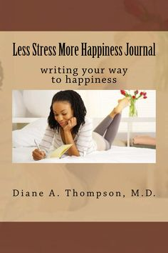 Less Stress More Happiness Journal/Diary.  https://www.amazon.com/Less-Stress-More-Happiness-Journal/dp/1545042217/ref=sr_1_6?ie=UTF8&qid=1505771227&sr=8-6&keywords=diane+a+thompson%2C+md