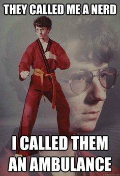 Karate Kyle. Ha! I will use my Tae kwon doe skills on you!!!!