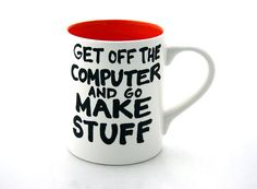 Get Off The Computer and Go Make Stuff Mug - from LennyMud on Etsy $16.00