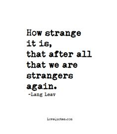 How strange it is, that after all that we are strangers again. -Lang Leav - Love Quotes - https://www.lovequotes.com/strangers-again/