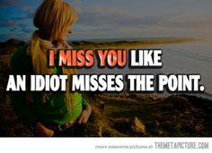 I miss you not