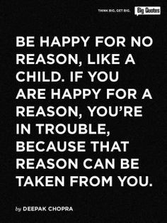 Be #happy for no reason, like a child. If you are happy for a reason, you're in trouble, because that reason can be taken from you.