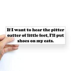 """If I want to hear the pitter patter of little feet, I'll put shoes on my cats."" Bumper Sticker #cafepress"