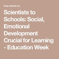 Scientists to Schools: Social, Emotional Development Crucial for Learning - Education Week