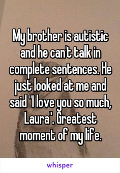"""My brother is autistic and he can't talk in complete sentences. He just looked at me and said """"I love you so much, Laura"""". Greatest moment of my life."""