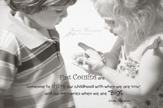 """First Cousins are   Someone to share our childhood with when we are """"little"""" and our memories when we are """"Big""""                                              Cindy Thompson"""