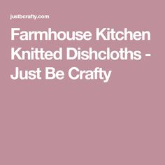 Farmhouse Kitchen Knitted Dishcloths - Just Be Crafty