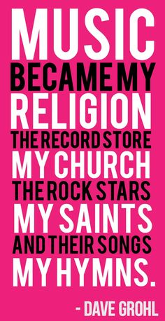 """Music, my religion. The record store, my church. The rock stars, my saints. And their songs my hymns. -Dave Grohl"" This quote strips the need for religion to be represented in music because it states that any type of music IS religion. Rock Y Metal, Nu Metal, Black Metal, Foo Fighters, Music Is Life, My Music, Indie Music, Soul Music, Reggae Music"