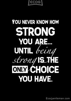 ♂ Quotes about strong and choice - You never know how strong you are until being strong is the only choice