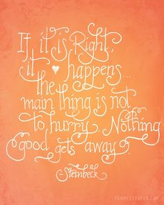 If it's right it happens. The main thing is not to hurry. Nothing good gets away. -Steinbeck