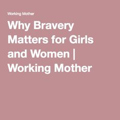 Why Bravery Matters for Girls and Women | Working Mother