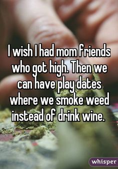 """""""I wish I had mom friends who got high. Then we can have play dates where we smoke weed instead of drink wine. """""""
