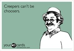 Creepers can't be choosers.