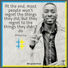 At the end most people won't regret the things they did but they regret to the things they didnt do. - Prince Ea