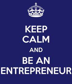 KEEP CALM AND BE AN ENTREPRENEUR
