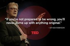 """""""If you're not prepared to be wrong, you'll never come up with anything original."""" - Sir Ken Robinson"""