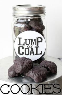 Lump of Coal Cookies  ~  I heard you have been naughty not nice,   And Santa even checked his list twice.   So all the way from the cold North Pole   all you're getting is a bag (or jar) of coal.    (author unknown)