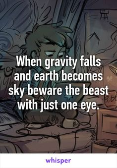 When gravity falls and earth becomes sky beware the beast with just one eye.