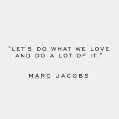"""Let's do what we love and do a lot of it."" - Marc Jacobs"