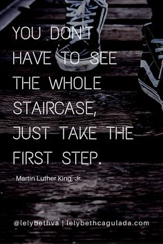 You don't have to see the whole staircase, just take the first step. - Martin Luther King Jr.